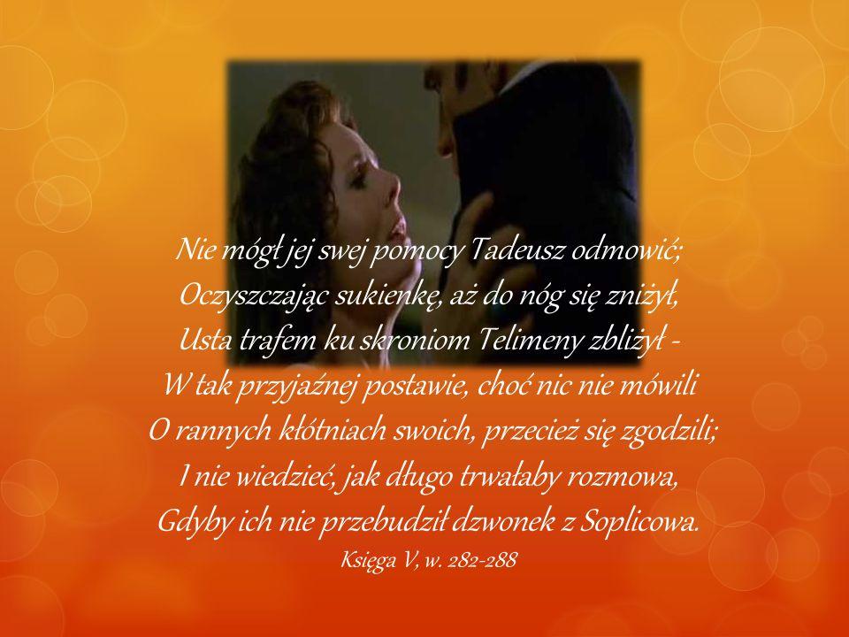 Nie mógł jej swej pomocy Tadeusz odmowić; Oczyszczając sukienkę, aż do nóg się zniżył, Usta trafem ku skroniom Telimeny zbliżył - W tak przyjaźnej postawie, choć nic nie mówili O rannych kłótniach swoich, przecież się zgodzili; I nie wiedzieć, jak długo trwałaby rozmowa, Gdyby ich nie przebudził dzwonek z Soplicowa.