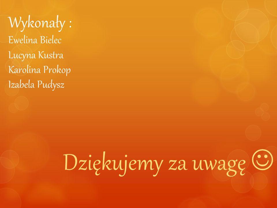 Wykonały : Ewelina Bielec Lucyna Kustra Karolina Prokop Izabela Pudysz