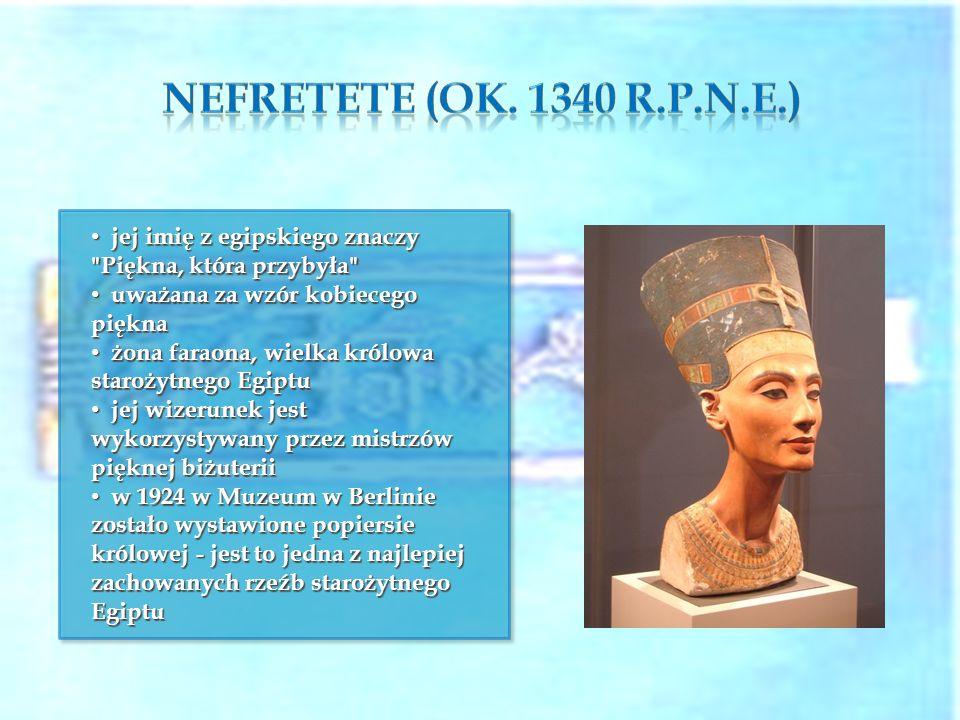 Nefretete (ok. 1340 r.p.n.e.) jej imię z egipskiego znaczy Piękna, która przybyła uważana za wzór kobiecego piękna.