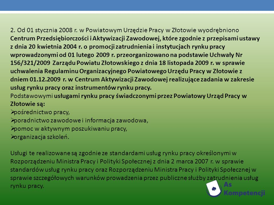 2. Od 01 stycznia 2008 r. w Powiatowym Urzędzie Pracy w Złotowie wyodrębniono Centrum Przedsiębiorczości i Aktywizacji Zawodowej, które zgodnie z przepisami ustawy z dnia 20 kwietnia 2004 r. o promocji zatrudnienia i instytucjach rynku pracy wprowadzonymi od 01 lutego 2009 r. przeorganizowano na podstawie Uchwały Nr 156/321/2009 Zarządu Powiatu Złotowskiego z dnia 18 listopada 2009 r. w sprawie uchwalenia Regulaminu Organizacyjnego Powiatowego Urzędu Pracy w Złotowie z dniem 01.12.2009 r. w Centrum Aktywizacji Zawodowej realizujące zadania w zakresie usług rynku pracy oraz instrumentów rynku pracy.