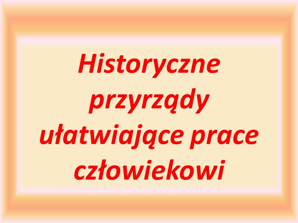 Historyczne przyrządy ułatwiające prace człowiekowi