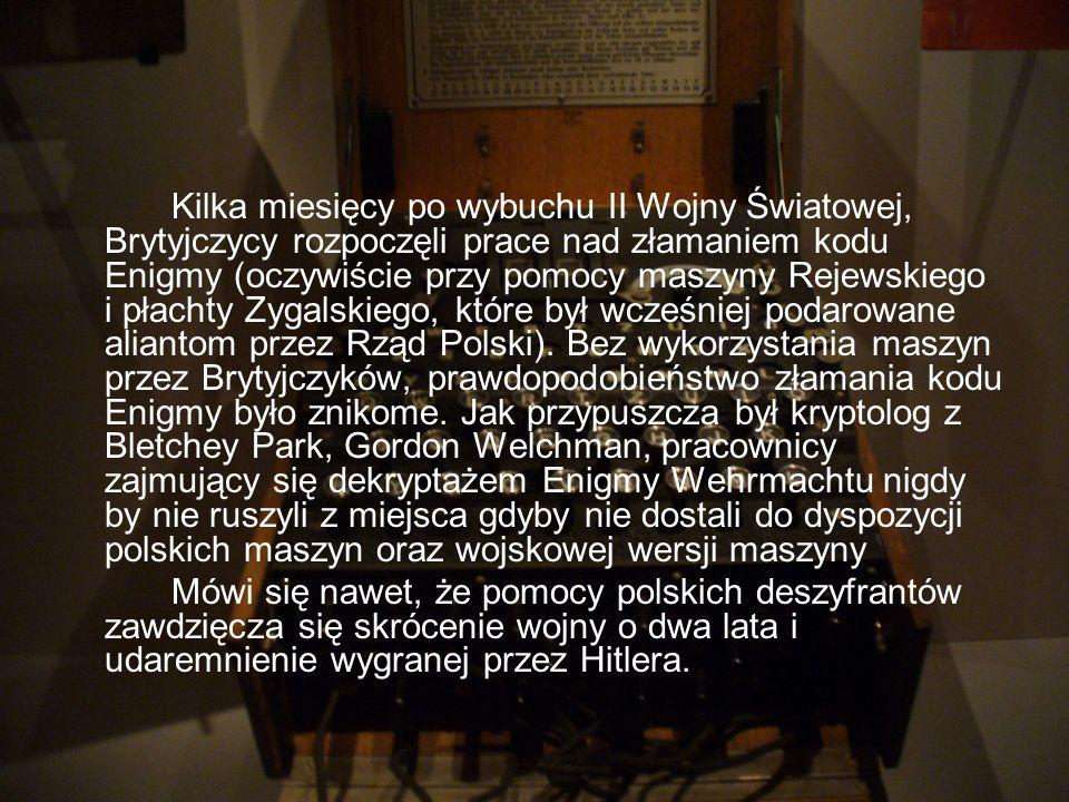 Kilka miesięcy po wybuchu II Wojny Światowej, Brytyjczycy rozpoczęli prace nad złamaniem kodu Enigmy (oczywiście przy pomocy maszyny Rejewskiego i płachty Zygalskiego, które był wcześniej podarowane aliantom przez Rząd Polski). Bez wykorzystania maszyn przez Brytyjczyków, prawdopodobieństwo złamania kodu Enigmy było znikome. Jak przypuszcza był kryptolog z Bletchey Park, Gordon Welchman, pracownicy zajmujący się dekryptażem Enigmy Wehrmachtu nigdy by nie ruszyli z miejsca gdyby nie dostali do dyspozycji polskich maszyn oraz wojskowej wersji maszyny