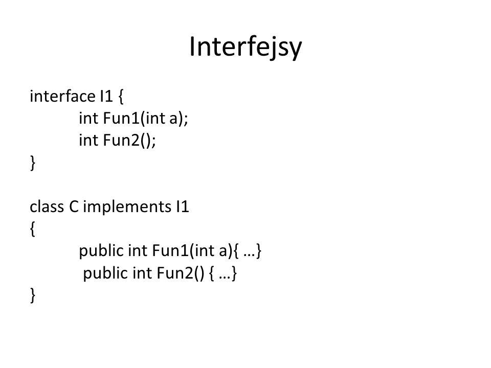 Interfejsyinterface I1 { int Fun1(int a); int Fun2(); } class C implements I1 { public int Fun1(int a){ …} public int Fun2() { …}