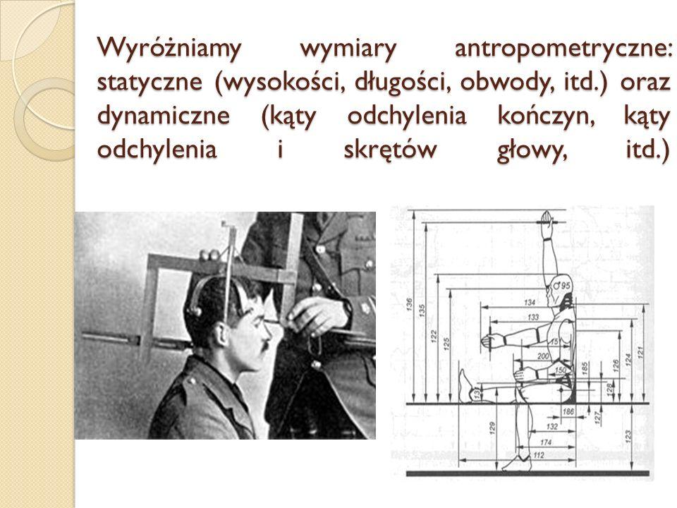 Wyróżniamy wymiary antropometryczne: statyczne (wysokości, długości, obwody, itd.) oraz dynamiczne (kąty odchylenia kończyn, kąty odchylenia i skrętów głowy, itd.)