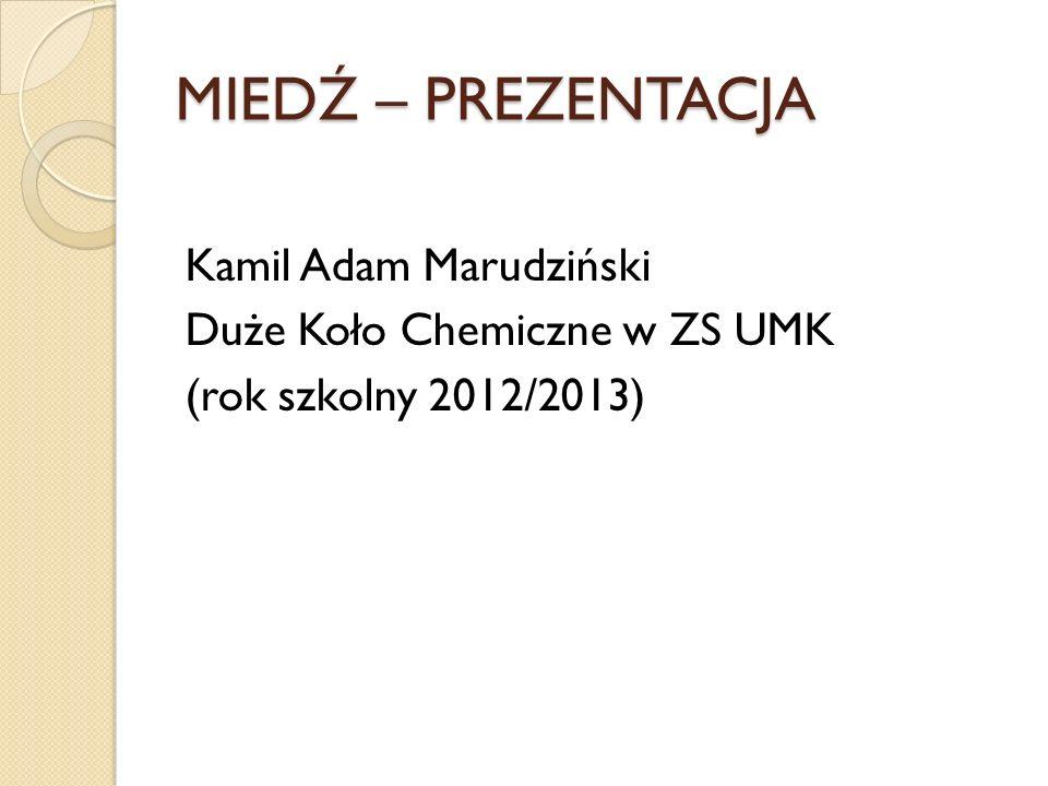 MIEDŹ – PREZENTACJA Kamil Adam Marudziński Duże Koło Chemiczne w ZS UMK (rok szkolny 2012/2013)