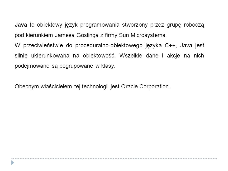 Java to obiektowy język programowania stworzony przez grupę roboczą pod kierunkiem Jamesa Goslinga z firmy Sun Microsystems.