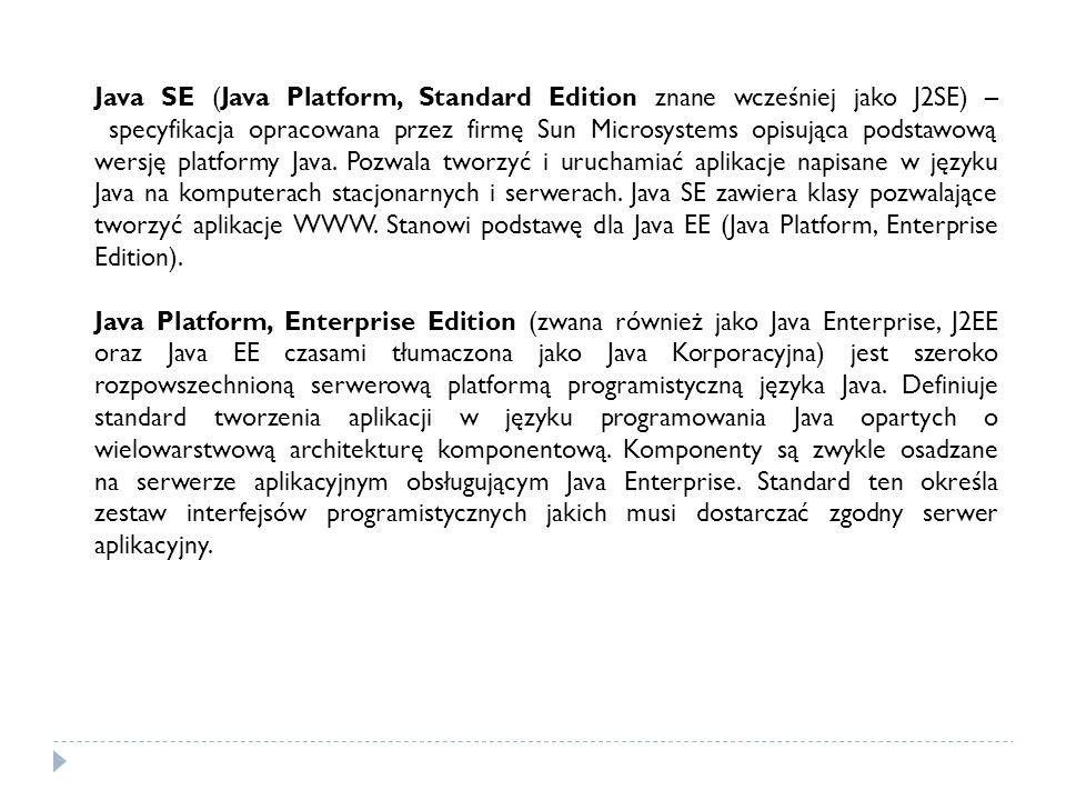 Java SE (Java Platform, Standard Edition znane wcześniej jako J2SE) – specyfikacja opracowana przez firmę Sun Microsystems opisująca podstawową wersję platformy Java. Pozwala tworzyć i uruchamiać aplikacje napisane w języku Java na komputerach stacjonarnych i serwerach. Java SE zawiera klasy pozwalające tworzyć aplikacje WWW. Stanowi podstawę dla Java EE (Java Platform, Enterprise Edition).