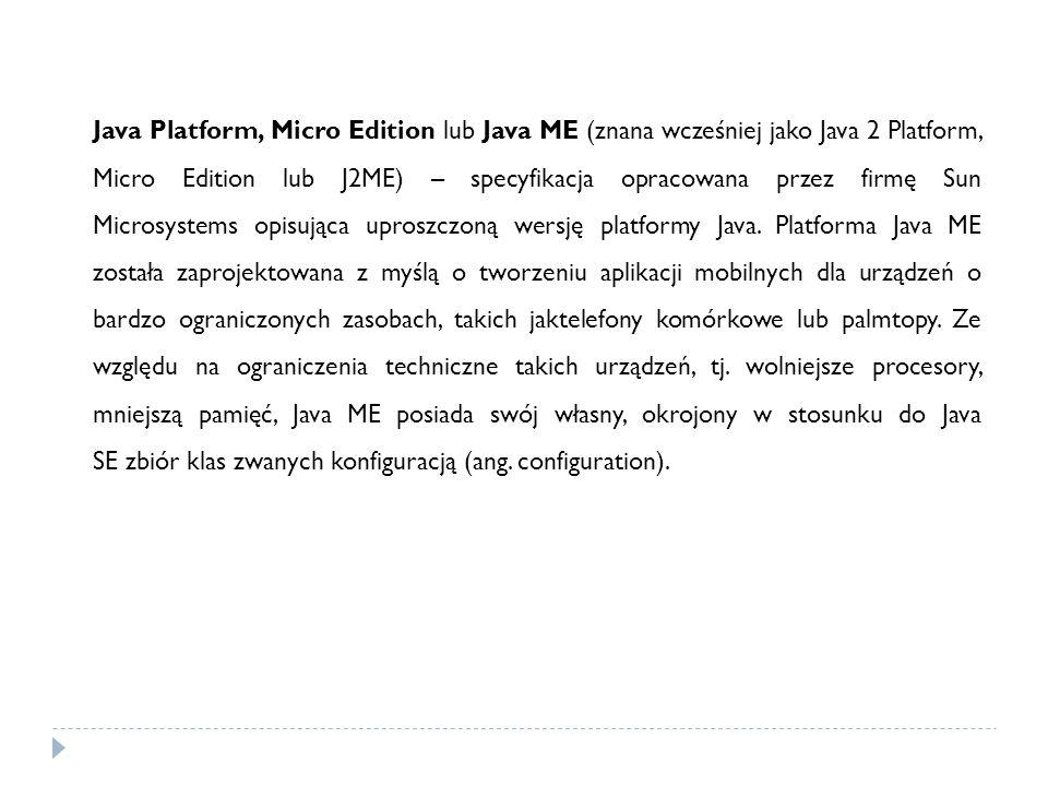 Java Platform, Micro Edition lub Java ME (znana wcześniej jako Java 2 Platform, Micro Edition lub J2ME) – specyfikacja opracowana przez firmę Sun Microsystems opisująca uproszczoną wersję platformy Java.