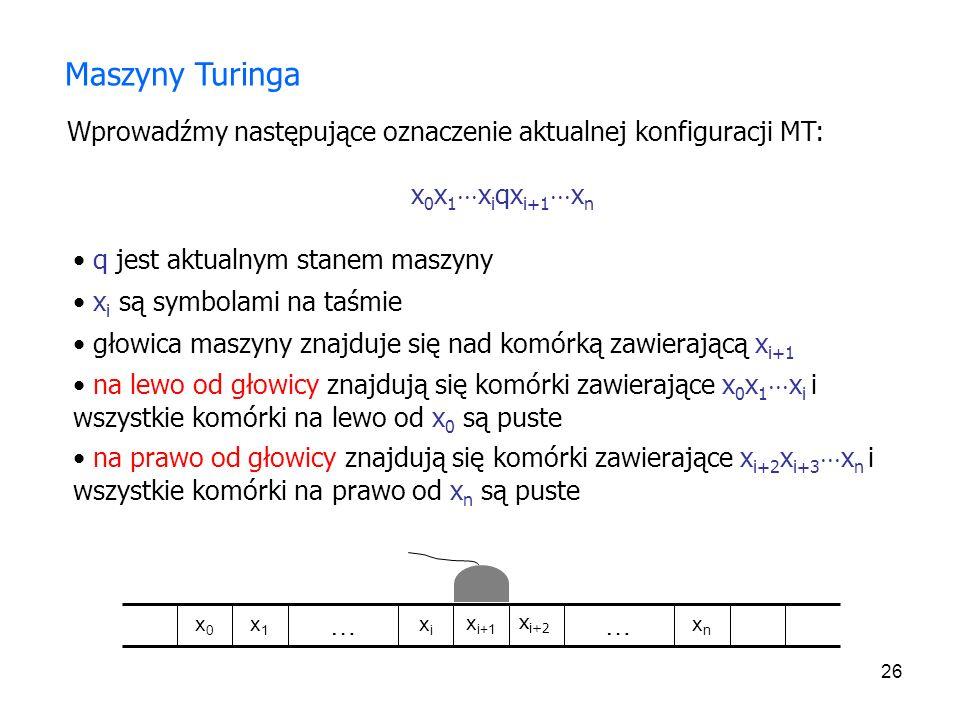 Maszyny Turinga Wprowadźmy następujące oznaczenie aktualnej konfiguracji MT: x0x1xiqxi+1xn. q jest aktualnym stanem maszyny.