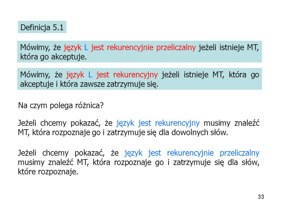 Definicja 5.1 Mówimy, że język L jest rekurencyjnie przeliczalny jeżeli istnieje MT, która go akceptuje.