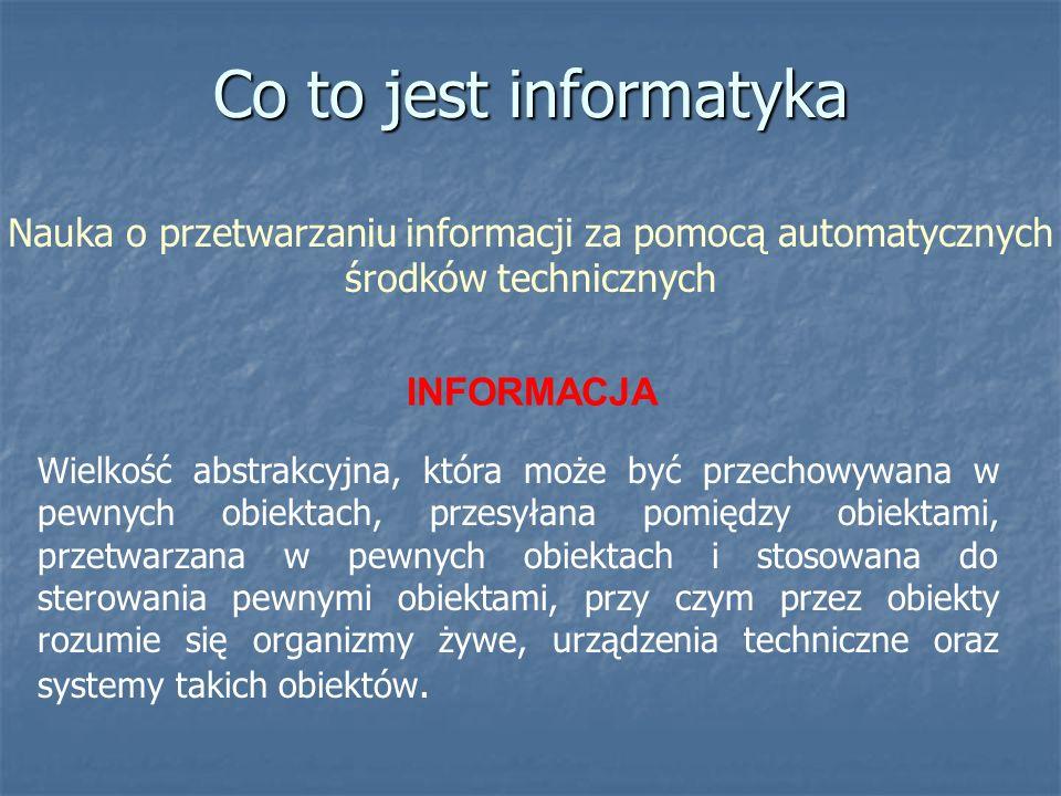 Co to jest informatykaNauka o przetwarzaniu informacji za pomocą automatycznych środków technicznych.