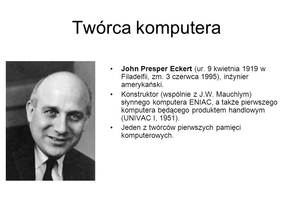 Twórca komputeraJohn Presper Eckert (ur. 9 kwietnia 1919 w Filadelfii, zm. 3 czerwca 1995), inżynier amerykański.