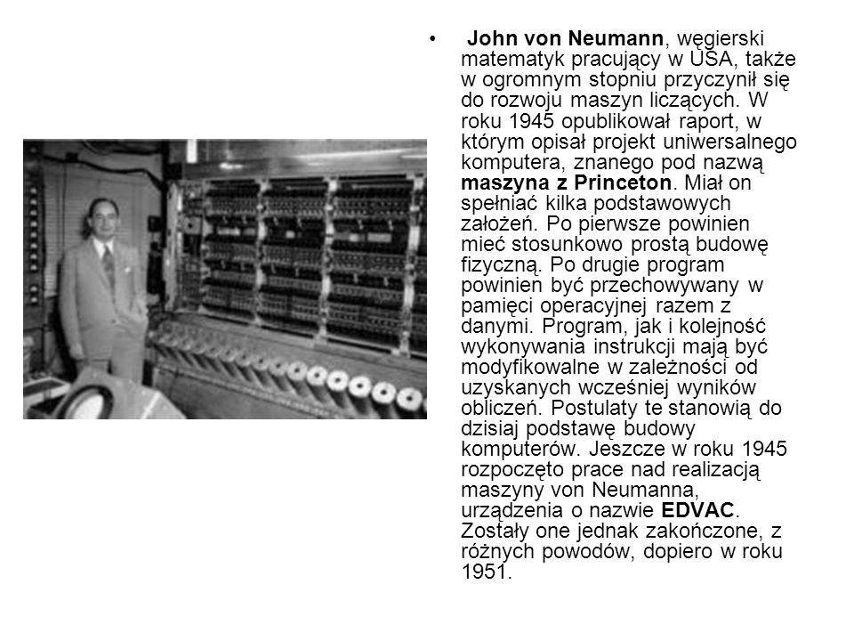 John von Neumann, węgierski matematyk pracujący w USA, także w ogromnym stopniu przyczynił się do rozwoju maszyn liczących. W roku 1945 opublikował raport, w którym opisał projekt uniwersalnego komputera, znanego pod nazwą maszyna z Princeton. Miał on spełniać kilka podstawowych założeń. Po pierwsze powinien mieć stosunkowo prostą budowę fizyczną. Po drugie program powinien być przechowywany w pamięci operacyjnej razem z danymi. Program, jak i kolejność wykonywania instrukcji mają być modyfikowalne w zależności od uzyskanych wcześniej wyników obliczeń. Postulaty te stanowią do dzisiaj podstawę budowy komputerów. Jeszcze w roku 1945 rozpoczęto prace nad realizacją maszyny von Neumanna, urządzenia o nazwie EDVAC. Zostały one jednak zakończone, z różnych powodów, dopiero w roku 1951.