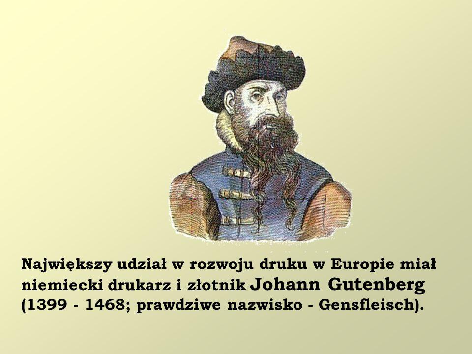 Największy udział w rozwoju druku w Europie miał niemiecki drukarz i złotnik Johann Gutenberg (1399 - 1468; prawdziwe nazwisko - Gensfleisch).