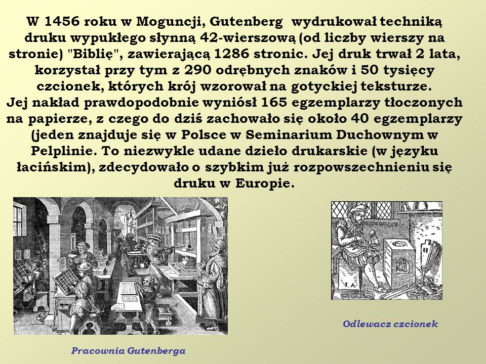 W 1456 roku w Moguncji, Gutenberg wydrukował techniką druku wypukłego słynną 42-wierszową (od liczby wierszy na stronie) Biblię , zawierającą 1286 stronic. Jej druk trwał 2 lata, korzystał przy tym z 290 odrębnych znaków i 50 tysięcy czcionek, których krój wzorował na gotyckiej teksturze.