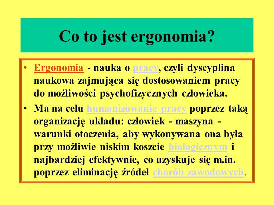 Co to jest ergonomia Ergonomia - nauka o pracy, czyli dyscyplina naukowa zajmująca się dostosowaniem pracy do możliwości psychofizycznych człowieka.