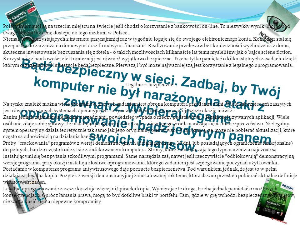 Polscy internauci są na trzecim miejscu na świecie jeśli chodzi o korzystanie z bankowości on-line. To niezwykły wynik, biorąc pod uwagę chociażby cenę dostępu do tego medium w Polsce. Niemal 70% korzystających z internetu przynajmniej raz w tygodniu loguje się do swojego elektronicznego konta. Komputer stał się przepustką do zarządzania domowymi oraz firmowymi finansami. Realizowanie przelewów bez konieczności wychodzenia z domu, skuteczne inwestowanie bez ruszania się z fotela - o takich możliwościach kilkanaście lat temu myśleliśmy jak o bajce sciene fiction. Korzystanie z bankowości elektronicznej jest również wyjątkowo bezpieczne. Trzeba tylko pamiętać o kilku istotnych zasadach, dzięki którym oszczędności i inwestycje będą bezpieczne. Pierwszą i być może najważniejszą jest korzystanie z legalnego oprogramowania.