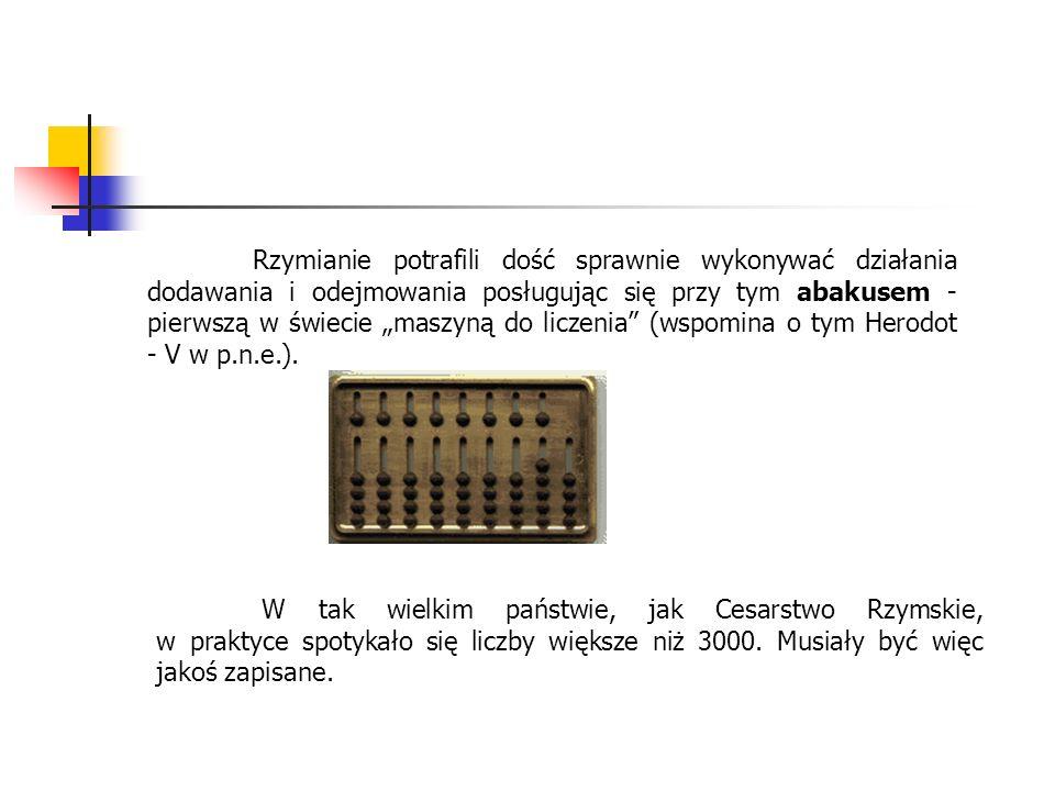 """Rzymianie potrafili dość sprawnie wykonywać działania dodawania i odejmowania posługując się przy tym abakusem - pierwszą w świecie """"maszyną do liczenia (wspomina o tym Herodot - V w p.n.e.)."""