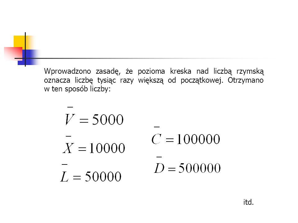 Wprowadzono zasadę, że pozioma kreska nad liczbą rzymską oznacza liczbę tysiąc razy większą od początkowej. Otrzymano w ten sposób liczby: