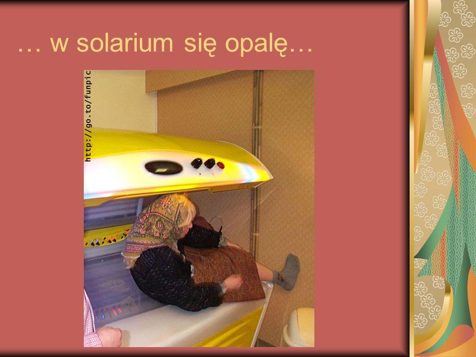 … w solarium się opalę…