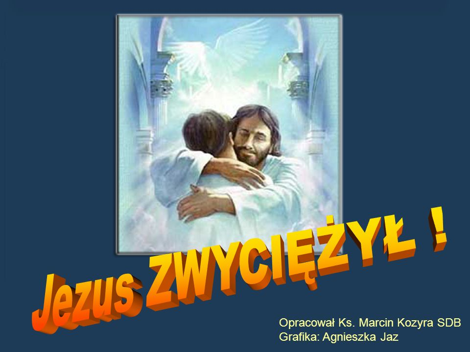 Jezus ZWYCIĘŻYŁ ! Opracował Ks. Marcin Kozyra SDB