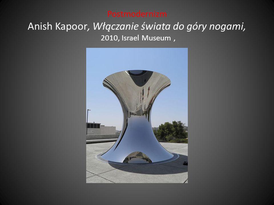 Postmodernizm Anish Kapoor, Włączanie świata do góry nogami, 2010, Israel Museum ,