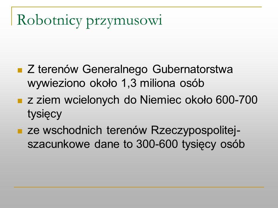 Robotnicy przymusowi Z terenów Generalnego Gubernatorstwa wywieziono około 1,3 miliona osób. z ziem wcielonych do Niemiec około 600-700 tysięcy.