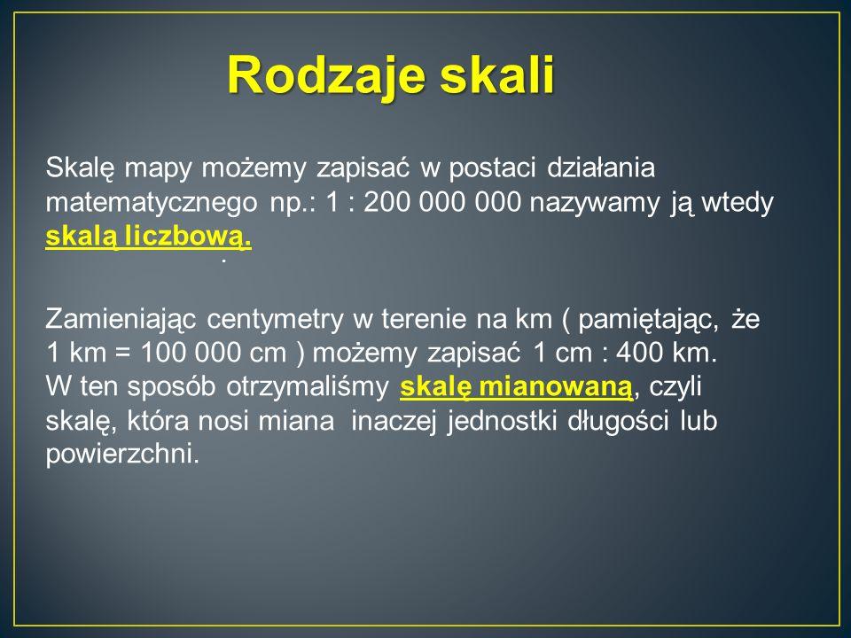 Rodzaje skali Skalę mapy możemy zapisać w postaci działania matematycznego np.: 1 : 200 000 000 nazywamy ją wtedy skalą liczbową.
