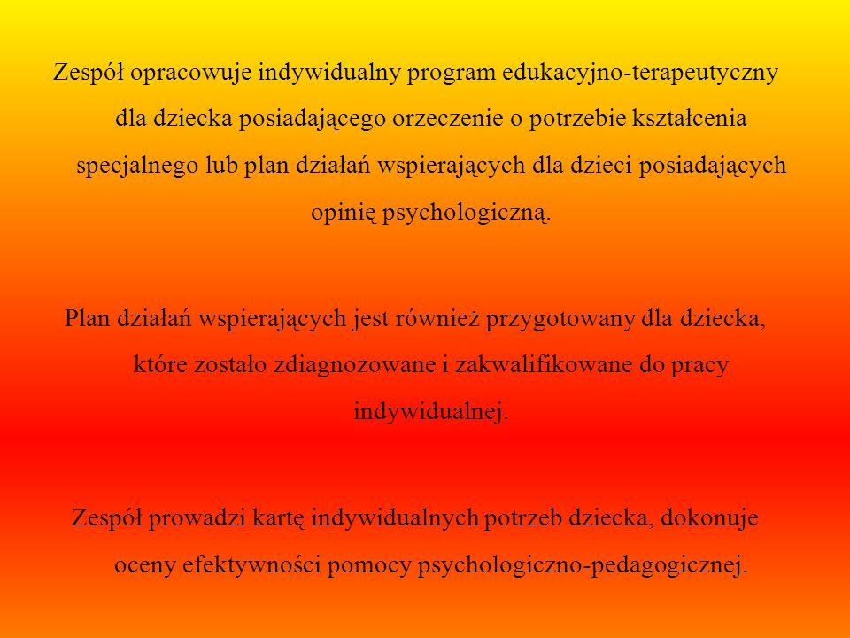Zespół opracowuje indywidualny program edukacyjno-terapeutyczny dla dziecka posiadającego orzeczenie o potrzebie kształcenia specjalnego lub plan działań wspierających dla dzieci posiadających opinię psychologiczną.