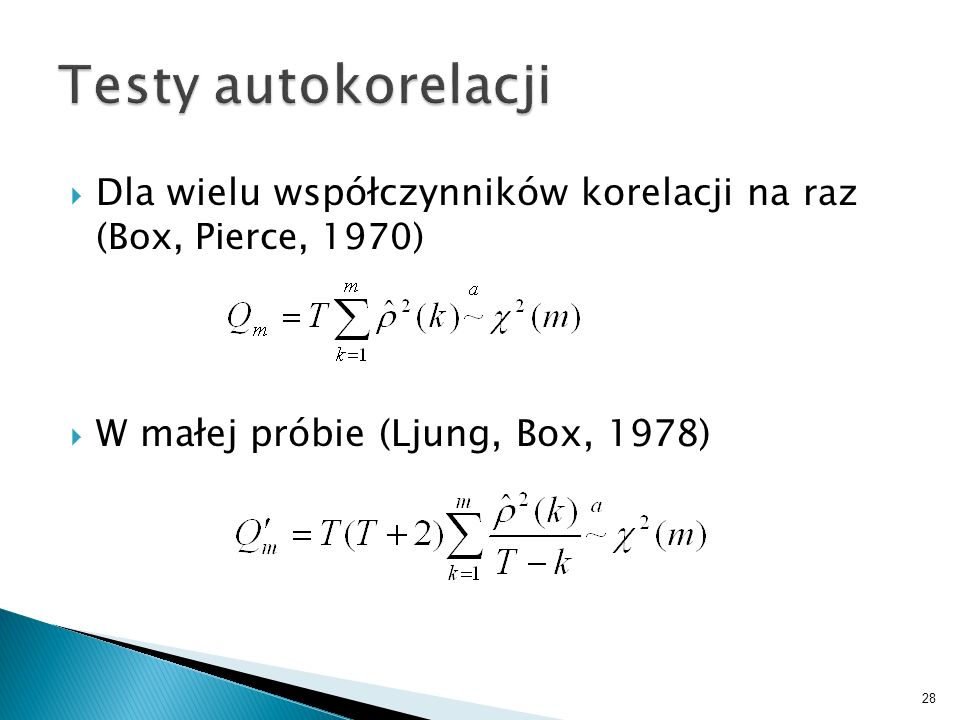 Testy autokorelacji Dla wielu współczynników korelacji na raz (Box, Pierce, 1970) W małej próbie (Ljung, Box, 1978)