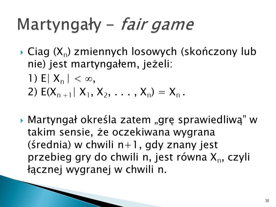 Martyngały - fair game Ciag (Xn) zmiennych losowych (skończony lub nie) jest martyngałem, jeżeli: 1) E| Xn | < ∞,
