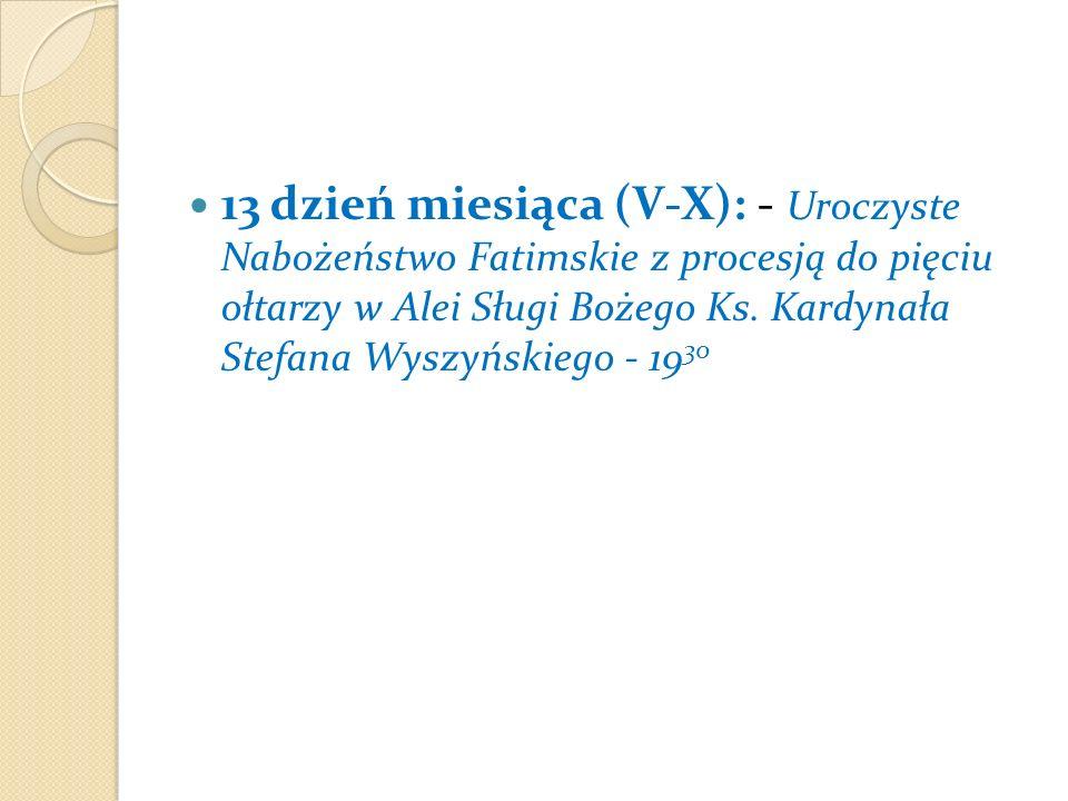 13 dzień miesiąca (V-X): - Uroczyste Nabożeństwo Fatimskie z procesją do pięciu ołtarzy w Alei Sługi Bożego Ks.