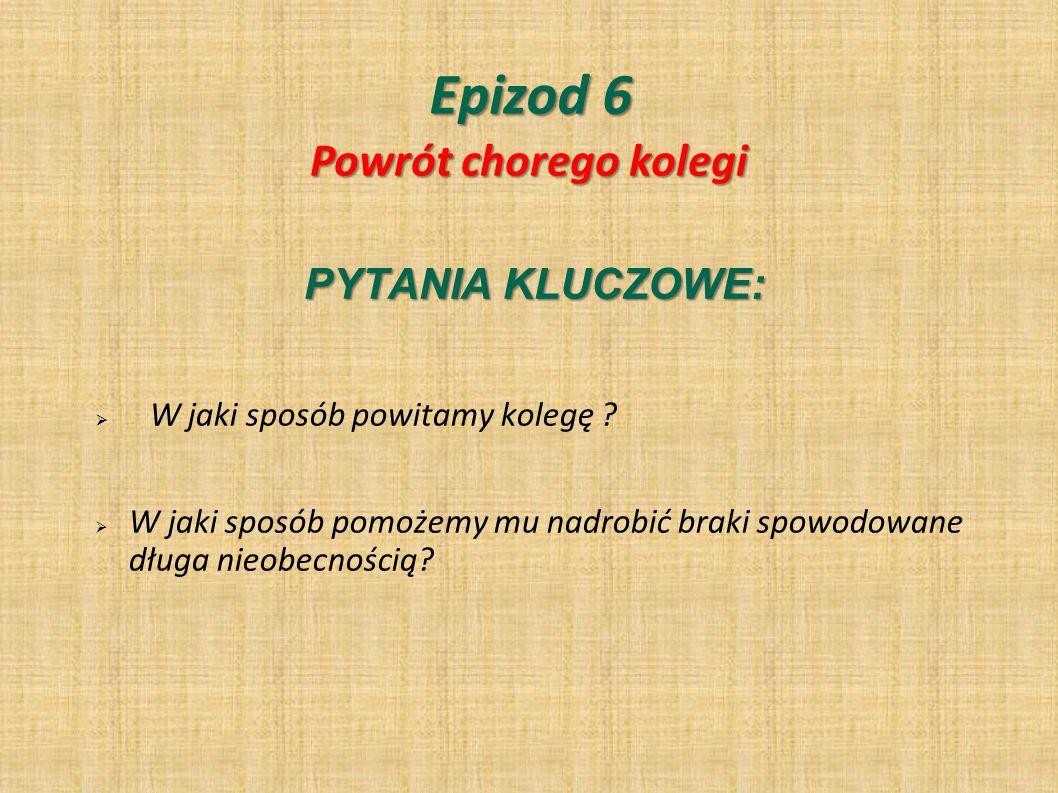 Epizod 6 Powrót chorego kolegi PYTANIA KLUCZOWE: