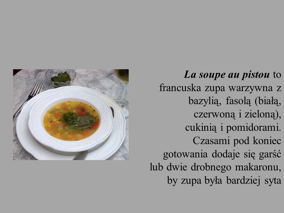 La soupe au pistou to francuska zupa warzywna z bazylią, fasolą (białą, czerwoną i zieloną), cukinią i pomidorami.