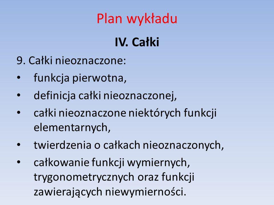 Plan wykładu IV. Całki 9. Całki nieoznaczone: funkcja pierwotna,