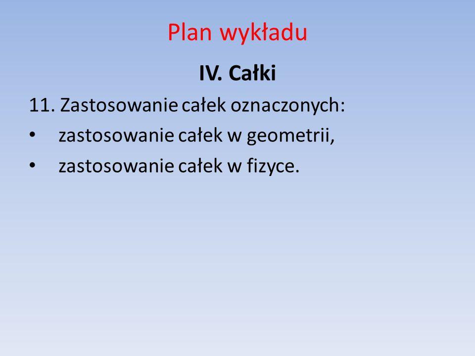 Plan wykładu IV. Całki 11. Zastosowanie całek oznaczonych: