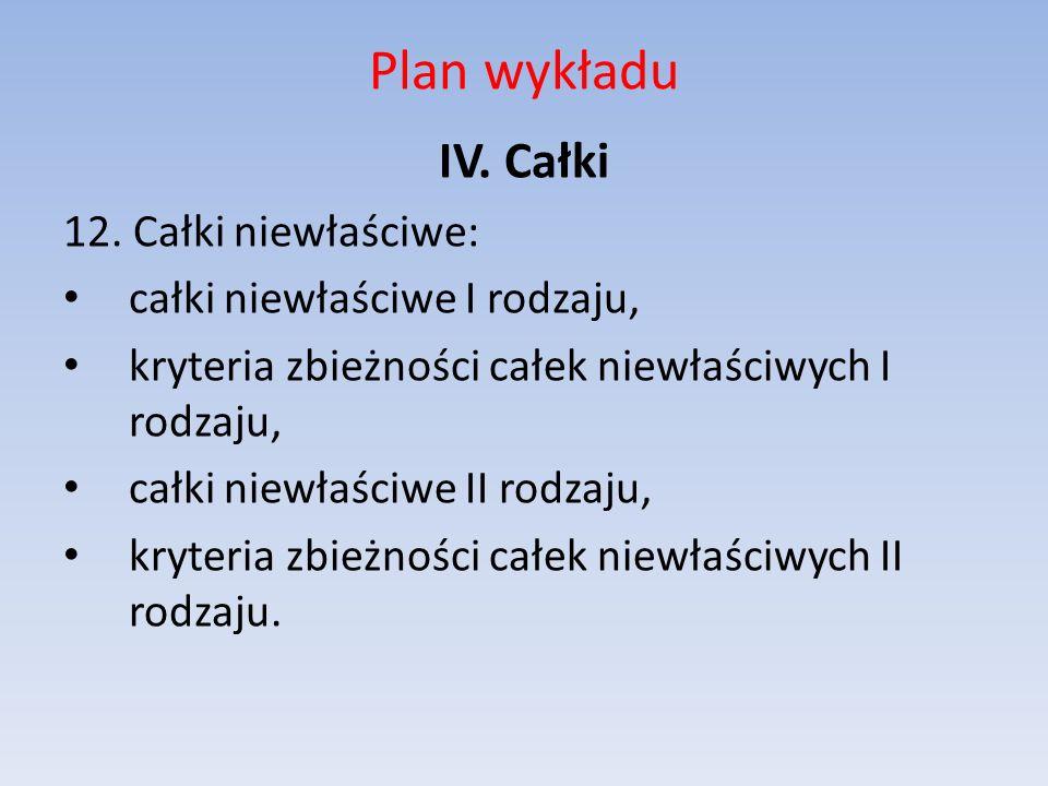 Plan wykładu IV. Całki 12. Całki niewłaściwe: