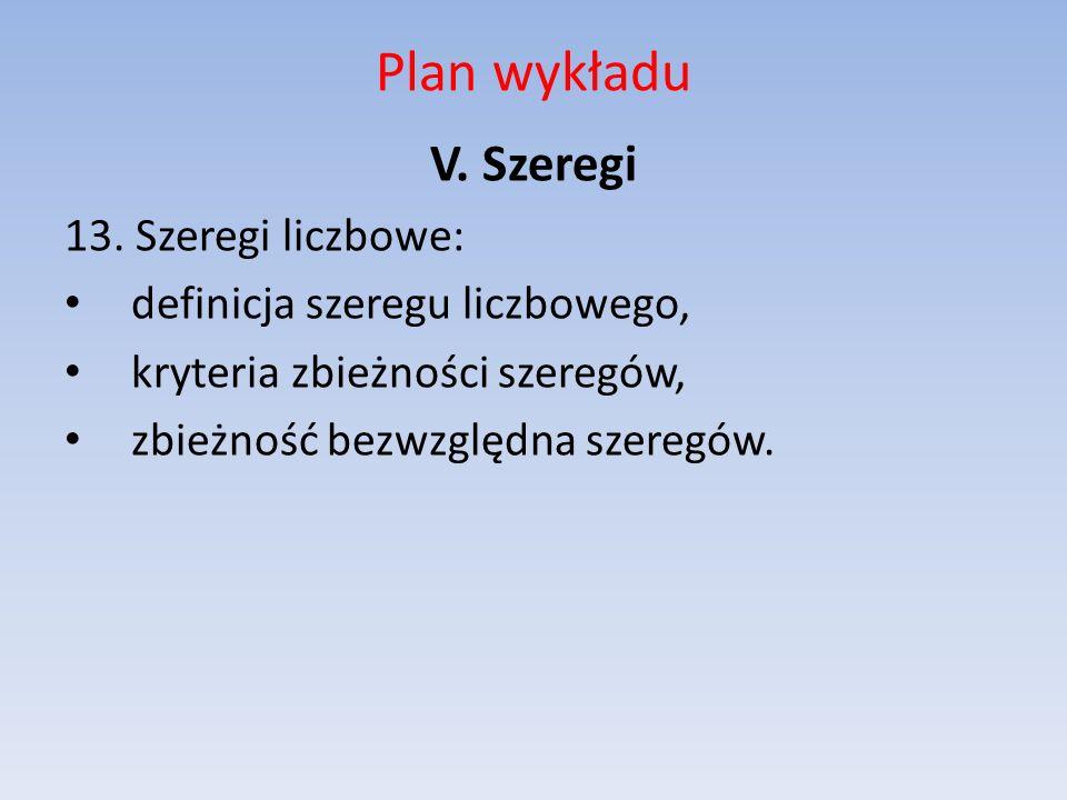 Plan wykładu V. Szeregi 13. Szeregi liczbowe: