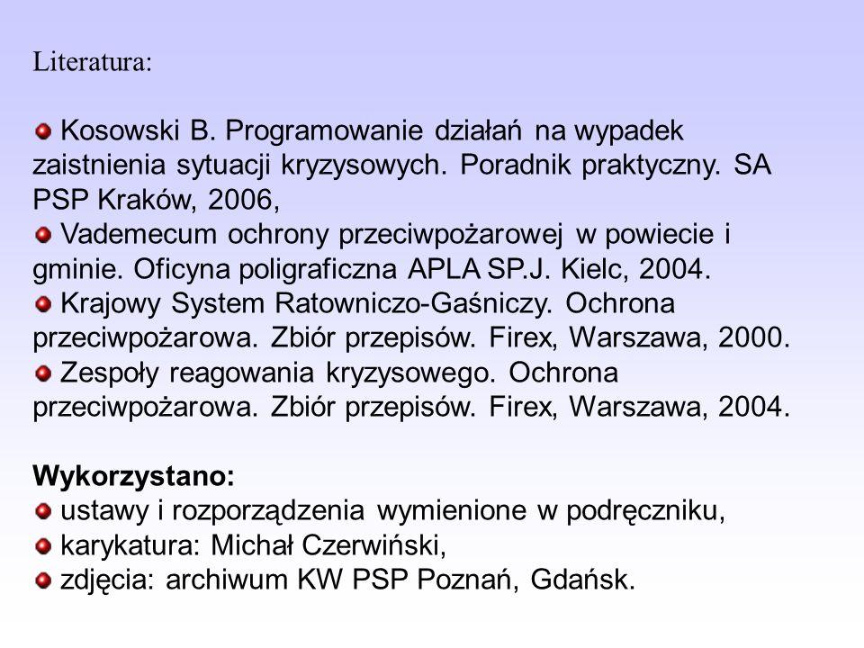 Literatura: Kosowski B. Programowanie działań na wypadek zaistnienia sytuacji kryzysowych. Poradnik praktyczny. SA PSP Kraków, 2006,