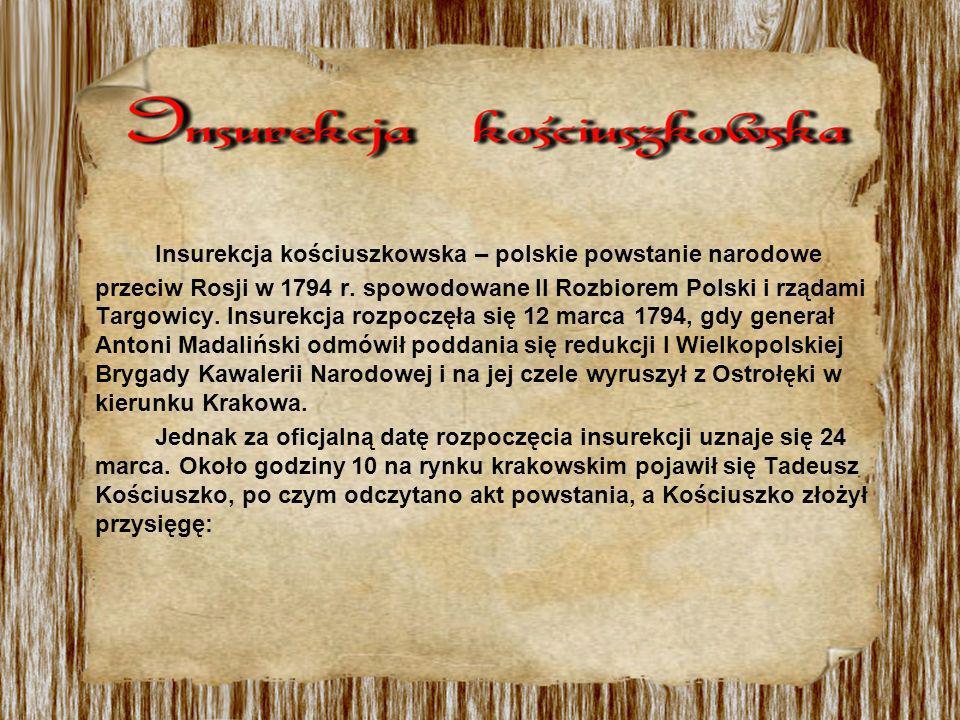 Insurekcja kościuszkowska – polskie powstanie narodowe przeciw Rosji w 1794 r. spowodowane II Rozbiorem Polski i rządami Targowicy. Insurekcja rozpoczęła się 12 marca 1794, gdy generał Antoni Madaliński odmówił poddania się redukcji I Wielkopolskiej Brygady Kawalerii Narodowej i na jej czele wyruszył z Ostrołęki w kierunku Krakowa.