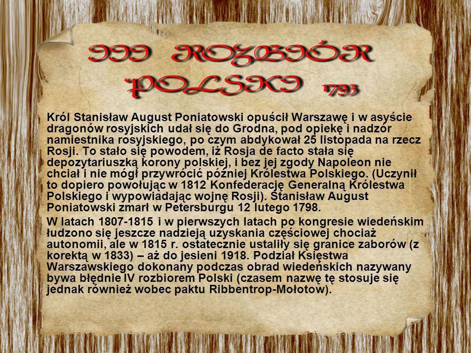 Król Stanisław August Poniatowski opuścił Warszawę i w asyście dragonów rosyjskich udał się do Grodna, pod opiekę i nadzór namiestnika rosyjskiego, po czym abdykował 25 listopada na rzecz Rosji. To stało się powodem, iż Rosja de facto stała się depozytariuszką korony polskiej, i bez jej zgody Napoleon nie chciał i nie mógł przywrócić później Królestwa Polskiego. (Uczynił to dopiero powołując w 1812 Konfederację Generalną Królestwa Polskiego i wypowiadając wojnę Rosji). Stanisław August Poniatowski zmarł w Petersburgu 12 lutego 1798.