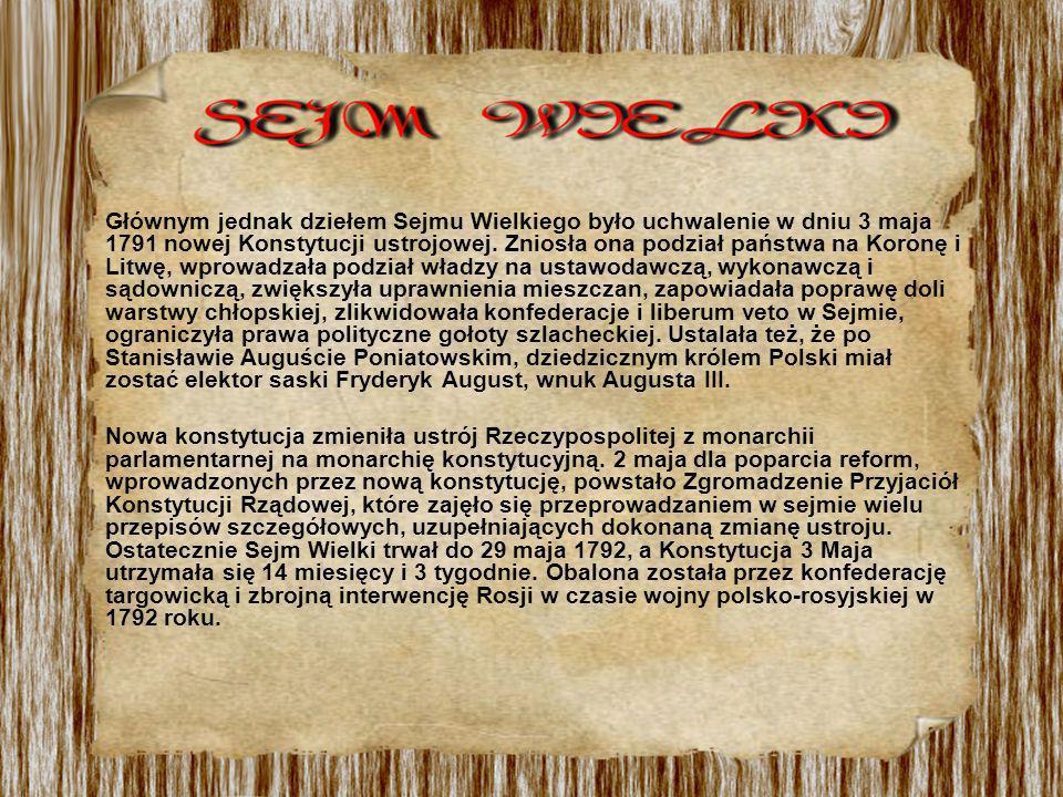 Głównym jednak dziełem Sejmu Wielkiego było uchwalenie w dniu 3 maja 1791 nowej Konstytucji ustrojowej. Zniosła ona podział państwa na Koronę i Litwę, wprowadzała podział władzy na ustawodawczą, wykonawczą i sądowniczą, zwiększyła uprawnienia mieszczan, zapowiadała poprawę doli warstwy chłopskiej, zlikwidowała konfederacje i liberum veto w Sejmie, ograniczyła prawa polityczne gołoty szlacheckiej. Ustalała też, że po Stanisławie Auguście Poniatowskim, dziedzicznym królem Polski miał zostać elektor saski Fryderyk August, wnuk Augusta III.