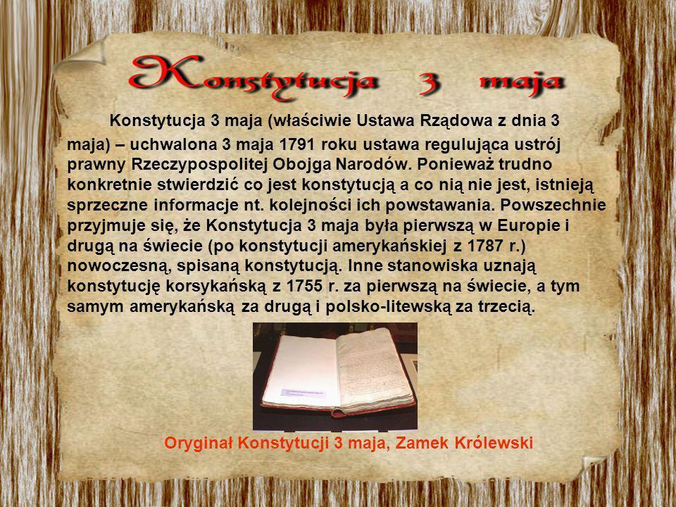 Konstytucja 3 maja (właściwie Ustawa Rządowa z dnia 3 maja) – uchwalona 3 maja 1791 roku ustawa regulująca ustrój prawny Rzeczypospolitej Obojga Narodów. Ponieważ trudno konkretnie stwierdzić co jest konstytucją a co nią nie jest, istnieją sprzeczne informacje nt. kolejności ich powstawania. Powszechnie przyjmuje się, że Konstytucja 3 maja była pierwszą w Europie i drugą na świecie (po konstytucji amerykańskiej z 1787 r.) nowoczesną, spisaną konstytucją. Inne stanowiska uznają konstytucję korsykańską z 1755 r. za pierwszą na świecie, a tym samym amerykańską za drugą i polsko-litewską za trzecią.
