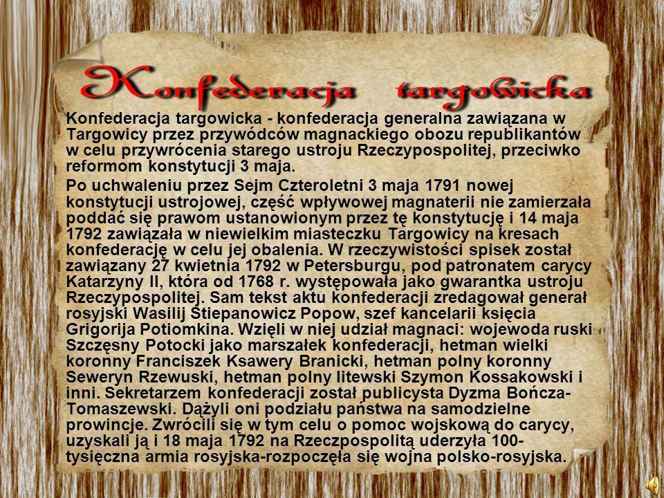 Konfederacja targowicka - konfederacja generalna zawiązana w Targowicy przez przywódców magnackiego obozu republikantów w celu przywrócenia starego ustroju Rzeczypospolitej, przeciwko reformom konstytucji 3 maja.