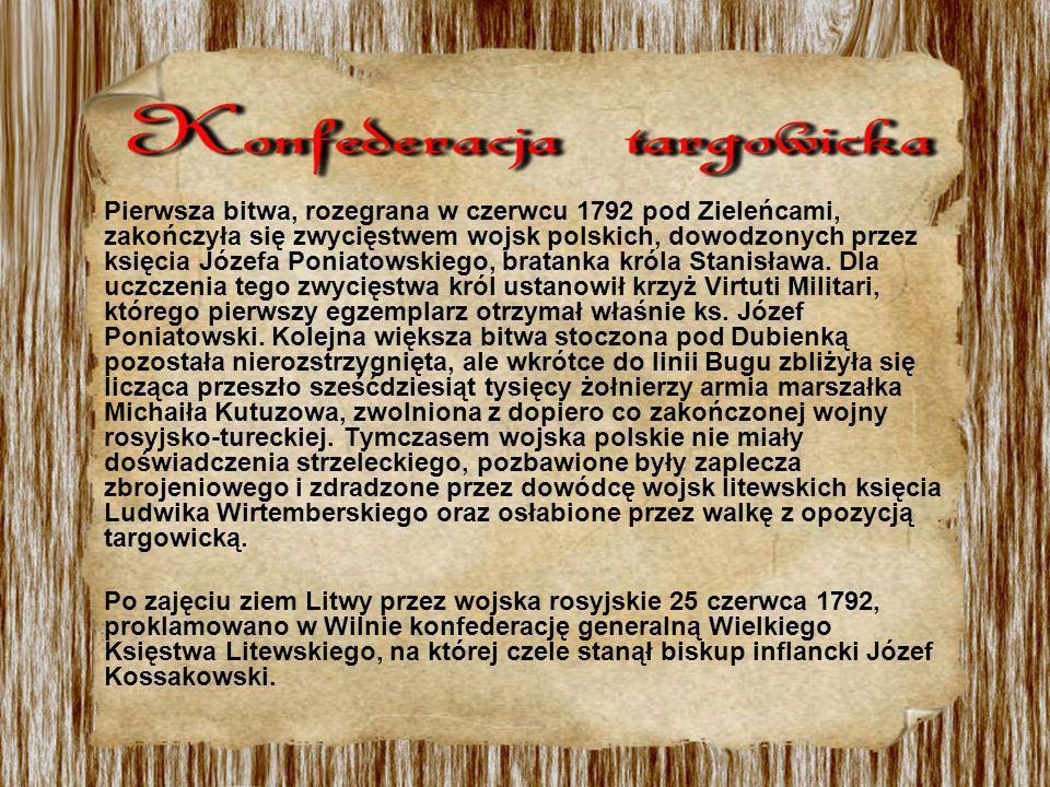 Pierwsza bitwa, rozegrana w czerwcu 1792 pod Zieleńcami, zakończyła się zwycięstwem wojsk polskich, dowodzonych przez księcia Józefa Poniatowskiego, bratanka króla Stanisława. Dla uczczenia tego zwycięstwa król ustanowił krzyż Virtuti Militari, którego pierwszy egzemplarz otrzymał właśnie ks. Józef Poniatowski. Kolejna większa bitwa stoczona pod Dubienką pozostała nierozstrzygnięta, ale wkrótce do linii Bugu zbliżyła się licząca przeszło sześćdziesiąt tysięcy żołnierzy armia marszałka Michaiła Kutuzowa, zwolniona z dopiero co zakończonej wojny rosyjsko-tureckiej. Tymczasem wojska polskie nie miały doświadczenia strzeleckiego, pozbawione były zaplecza zbrojeniowego i zdradzone przez dowódcę wojsk litewskich księcia Ludwika Wirtemberskiego oraz osłabione przez walkę z opozycją targowicką.