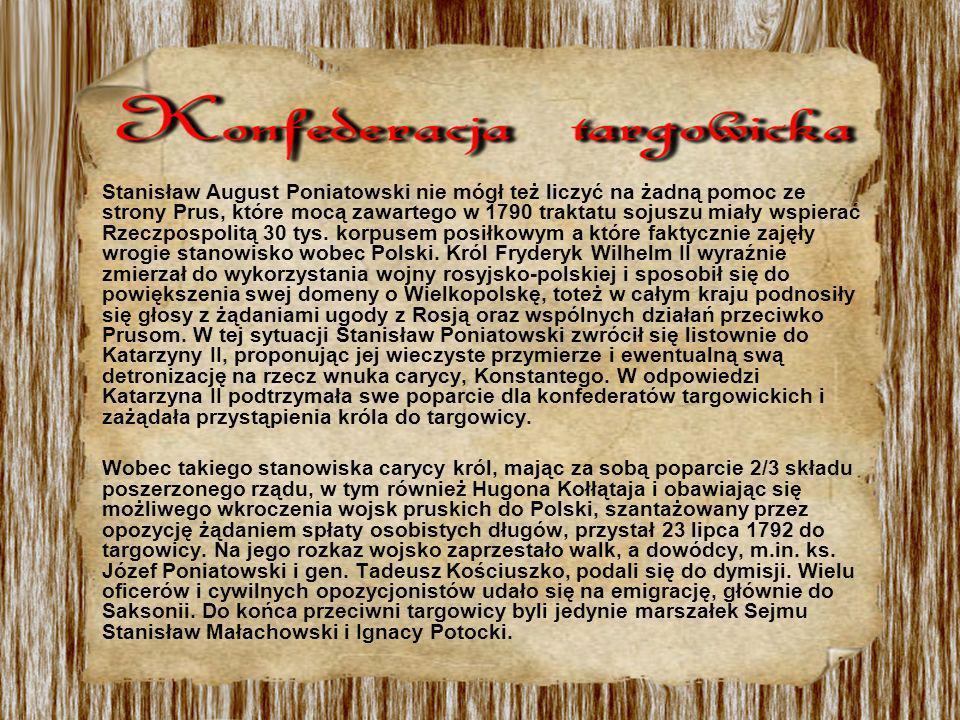 Stanisław August Poniatowski nie mógł też liczyć na żadną pomoc ze strony Prus, które mocą zawartego w 1790 traktatu sojuszu miały wspierać Rzeczpospolitą 30 tys. korpusem posiłkowym a które faktycznie zajęły wrogie stanowisko wobec Polski. Król Fryderyk Wilhelm II wyraźnie zmierzał do wykorzystania wojny rosyjsko-polskiej i sposobił się do powiększenia swej domeny o Wielkopolskę, toteż w całym kraju podnosiły się głosy z żądaniami ugody z Rosją oraz wspólnych działań przeciwko Prusom. W tej sytuacji Stanisław Poniatowski zwrócił się listownie do Katarzyny II, proponując jej wieczyste przymierze i ewentualną swą detronizację na rzecz wnuka carycy, Konstantego. W odpowiedzi Katarzyna II podtrzymała swe poparcie dla konfederatów targowickich i zażądała przystąpienia króla do targowicy.