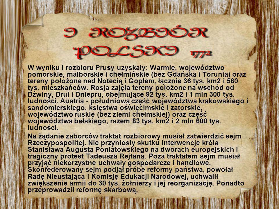W wyniku I rozbioru Prusy uzyskały: Warmię, województwo pomorskie, malborskie i chełmińskie (bez Gdańska i Torunia) oraz tereny położone nad Notecią i Gopłem, łącznie 36 tys. km2 i 580 tys. mieszkańców. Rosja zajęła tereny położone na wschód od Dźwiny, Drui i Dniepru, obejmujące 92 tys. km2 i 1 mln 300 tys. ludności. Austria - południową część województwa krakowskiego i sandomierskiego, księstwa oświęcimskie i zatorskie, województwo ruskie (bez ziemi chełmskiej) oraz część województwa bełskiego, razem 83 tys. km2 i 2 mln 600 tys. ludności.