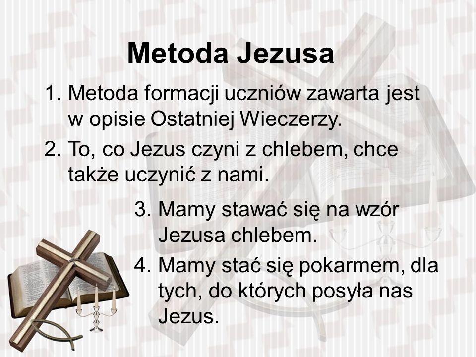 Metoda Jezusa Metoda formacji uczniów zawarta jest w opisie Ostatniej Wieczerzy. To, co Jezus czyni z chlebem, chce także uczynić z nami.