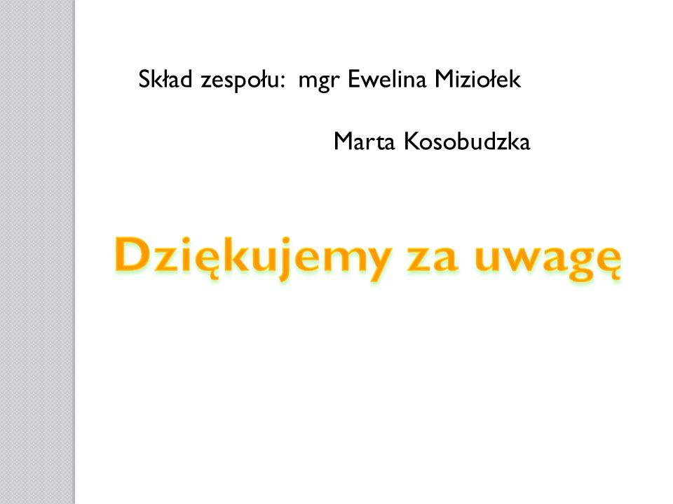 Dziękujemy za uwagę Skład zespołu: mgr Ewelina Miziołek