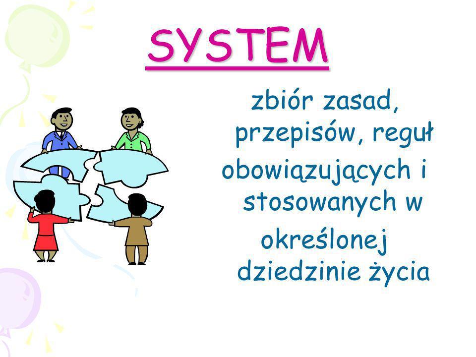SYSTEM zbiór zasad, przepisów, reguł obowiązujących i stosowanych w
